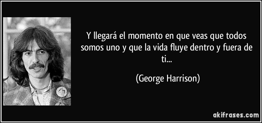 frase-y-llegara-el-momento-en-que-veas-que-todos-somos-uno-y-que-la-vida-fluye-dentro-y-fuera-de-ti-george-harrison-186087